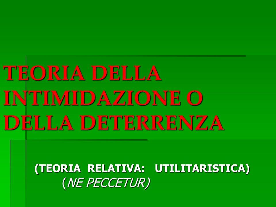 TEORIA DELLA INTIMIDAZIONE O DELLA DETERRENZA (TEORIA RELATIVA: UTILITARISTICA) (NE PECCETUR)