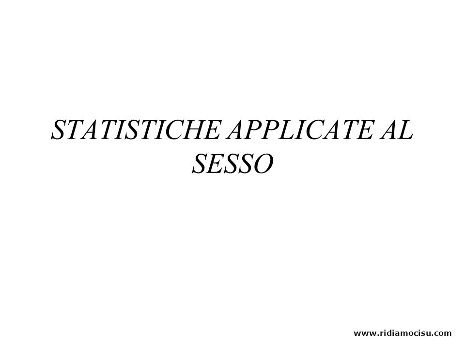 STATISTICHE APPLICATE AL SESSO www.ridiamocisu.com