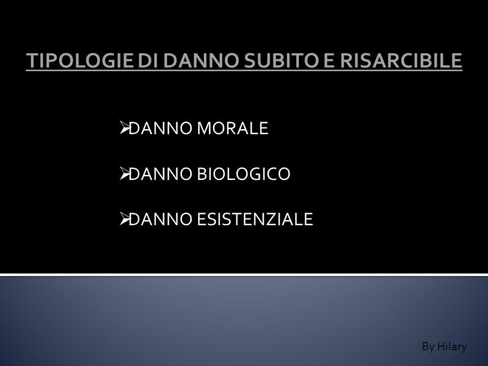 By Hilary TIPOLOGIE DI DANNO SUBITO E RISARCIBILE DANNO MORALE DANNO BIOLOGICO DANNO ESISTENZIALE