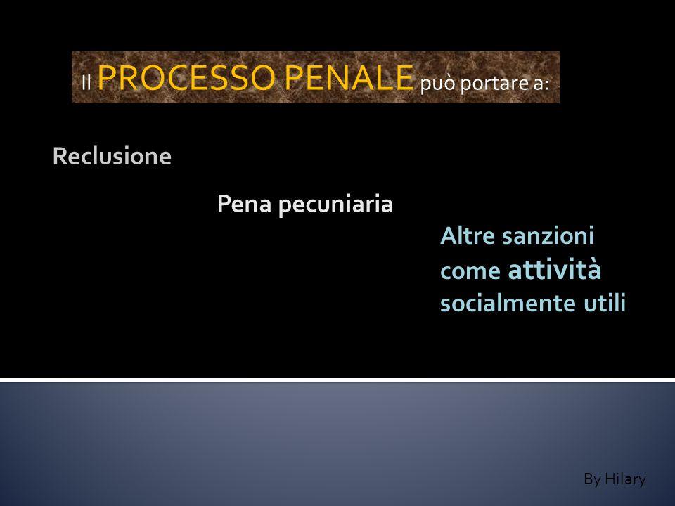 By Hilary Il PROCESSO PENALE può portare a: Reclusione Pena pecuniaria Altre sanzioni come attività socialmente utili