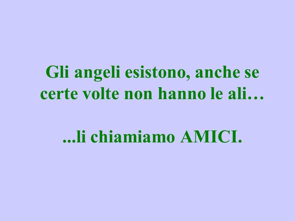 Gli angeli esistono, anche se certe volte non hanno le ali…...li chiamiamo AMICI.