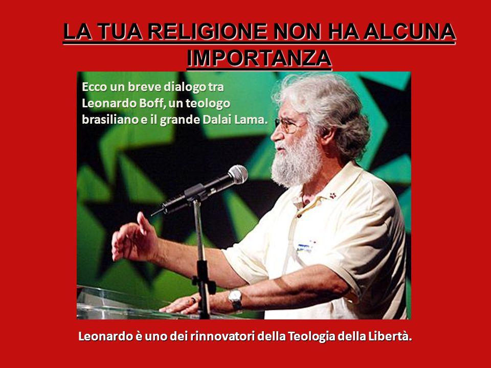 LA TUA RELIGIONE NON HA ALCUNA IMPORTANZA Leonardo è uno dei rinnovatori della Teologia della Libertà.
