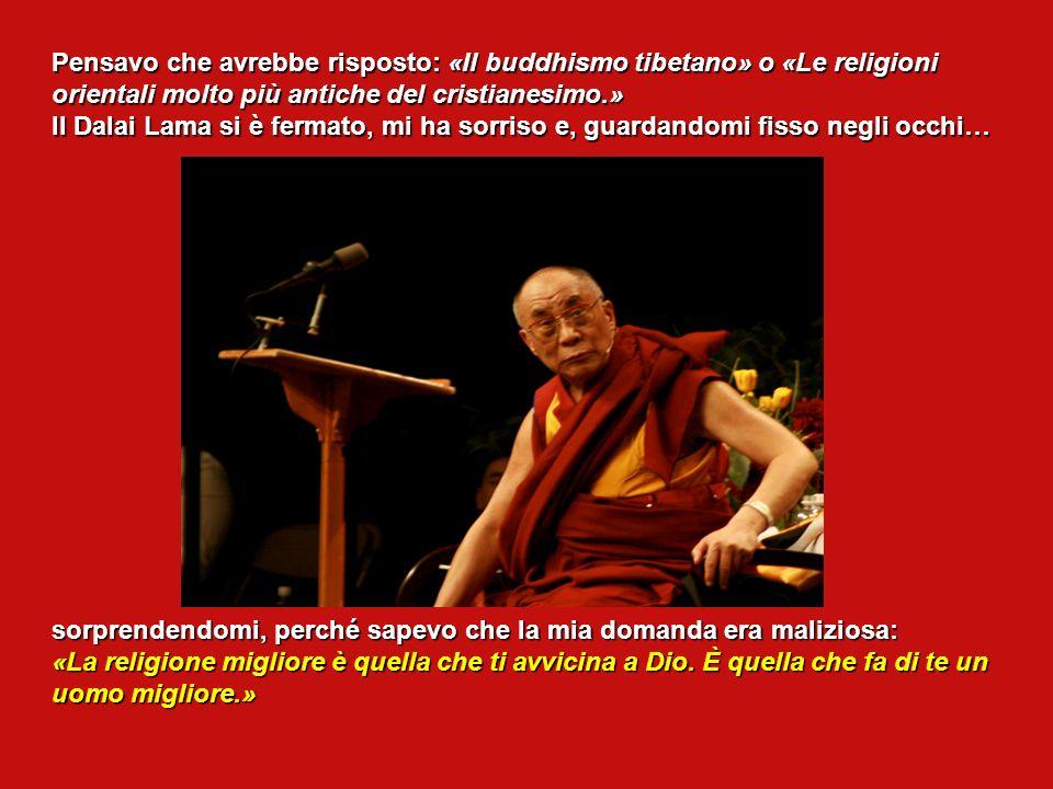 Pensavo che avrebbe risposto: «Il buddhismo tibetano» o «Le religioni orientali molto più antiche del cristianesimo.» Il Dalai Lama si è fermato, mi ha sorriso e, guardandomi fisso negli occhi… sorprendendomi, perché sapevo che la mia domanda era maliziosa: «La religione migliore è quella che ti avvicina a Dio.