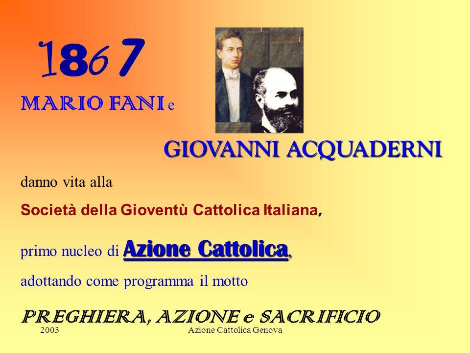 2003Azione Cattolica Genova 18671867 MARIO FANI e GIOVANNI ACQUADERNI danno vita alla Società della Gioventù Cattolica Italiana, primo nucleo di Azione Cattolica, adottando come programma il motto PREGHIERA, AZIONE e SACRIFICIO