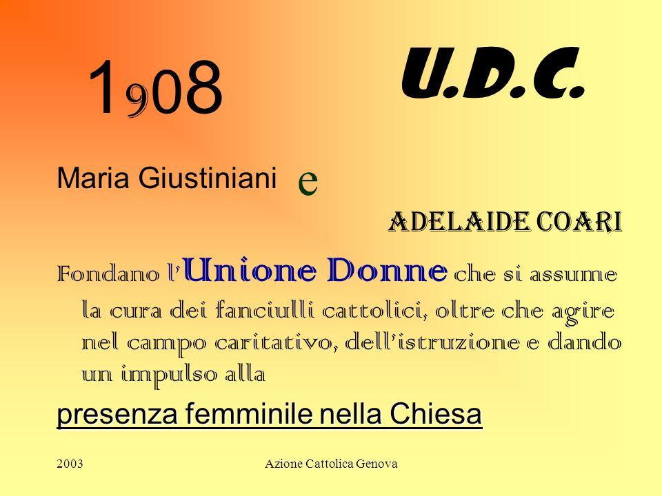 2003Azione Cattolica Genova 19081908 Maria Giustiniani e Adelaide Coari Fondano l Unione Donne che si assume la cura dei fanciulli cattolici, oltre che agire nel campo caritativo, dellistruzione e dando un impulso alla presenza femminile nella Chiesa U.D.C.