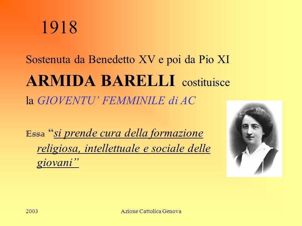 2003Azione Cattolica Genova 1918 Sostenuta da Benedetto XV e poi da Pio XI ARMIDA BARELLI costituisce la GIOVENTU FEMMINILE di AC Essa si prende cura della formazione religiosa, intellettuale e sociale delle giovani