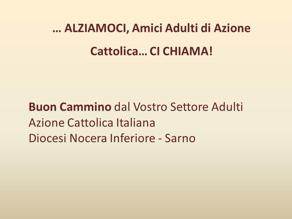 … ALZIAMOCI, Amici Adulti di Azione Cattolica… CI CHIAMA! Buon Cammino dal Vostro Settore Adulti Azione Cattolica Italiana Diocesi Nocera Inferiore -