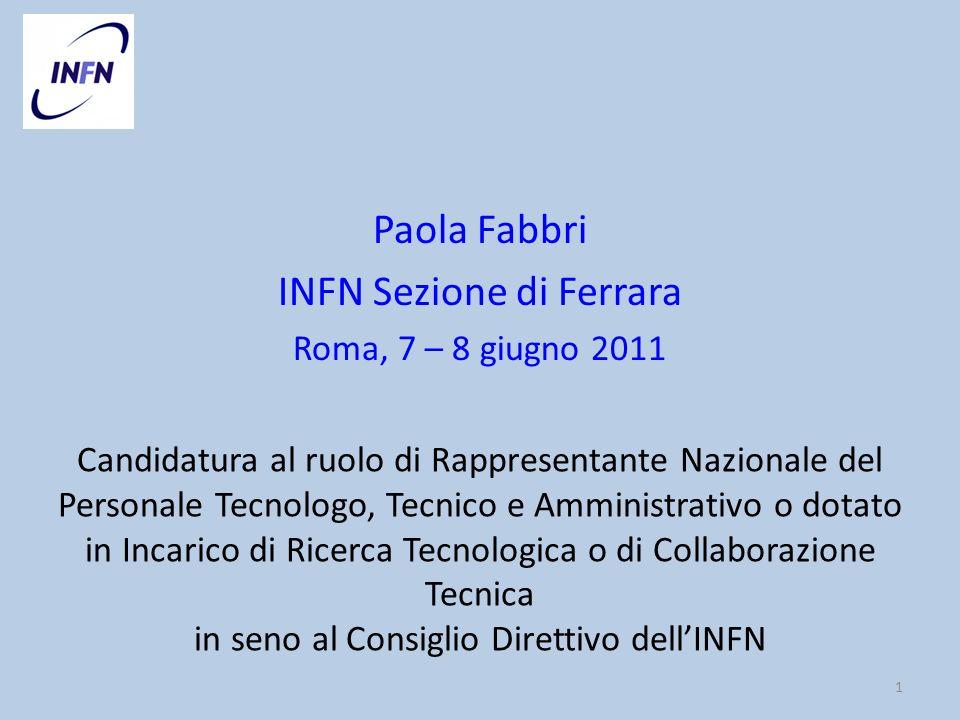 Paola Fabbri INFN Sezione di Ferrara Roma, 7 – 8 giugno 2011 1 Candidatura al ruolo di Rappresentante Nazionale del Personale Tecnologo, Tecnico e Amministrativo o dotato in Incarico di Ricerca Tecnologica o di Collaborazione Tecnica in seno al Consiglio Direttivo dellINFN
