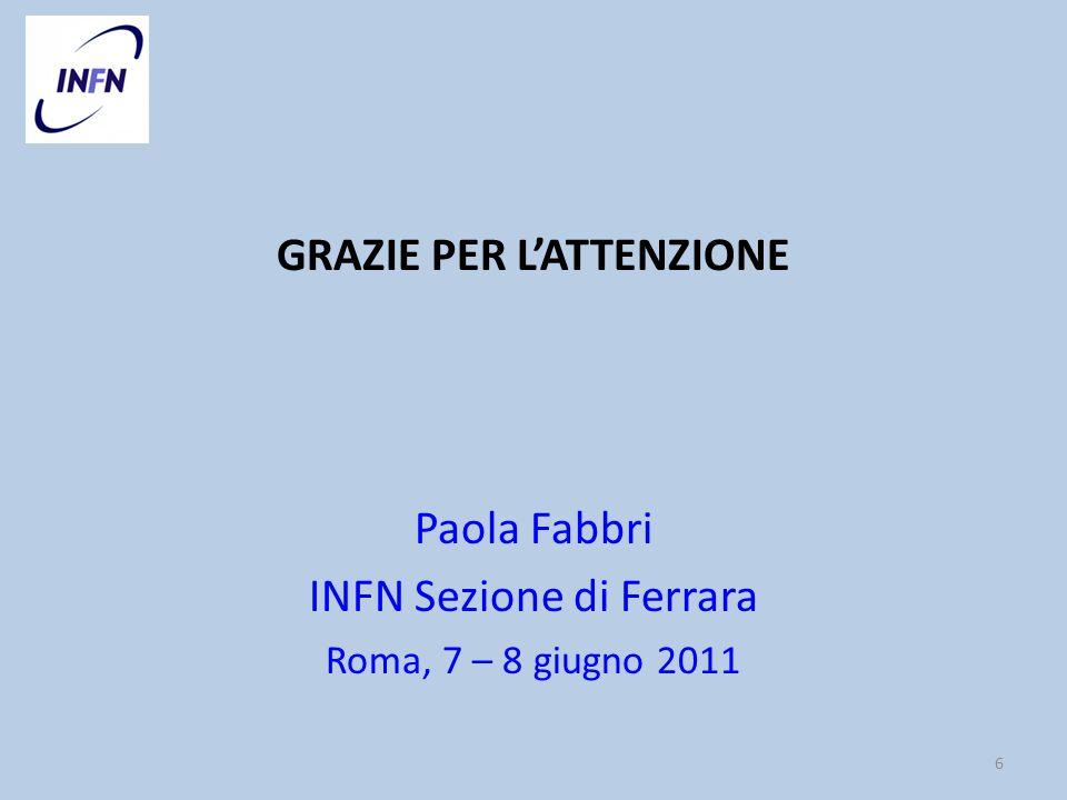 GRAZIE PER LATTENZIONE Paola Fabbri INFN Sezione di Ferrara Roma, 7 – 8 giugno 2011 6