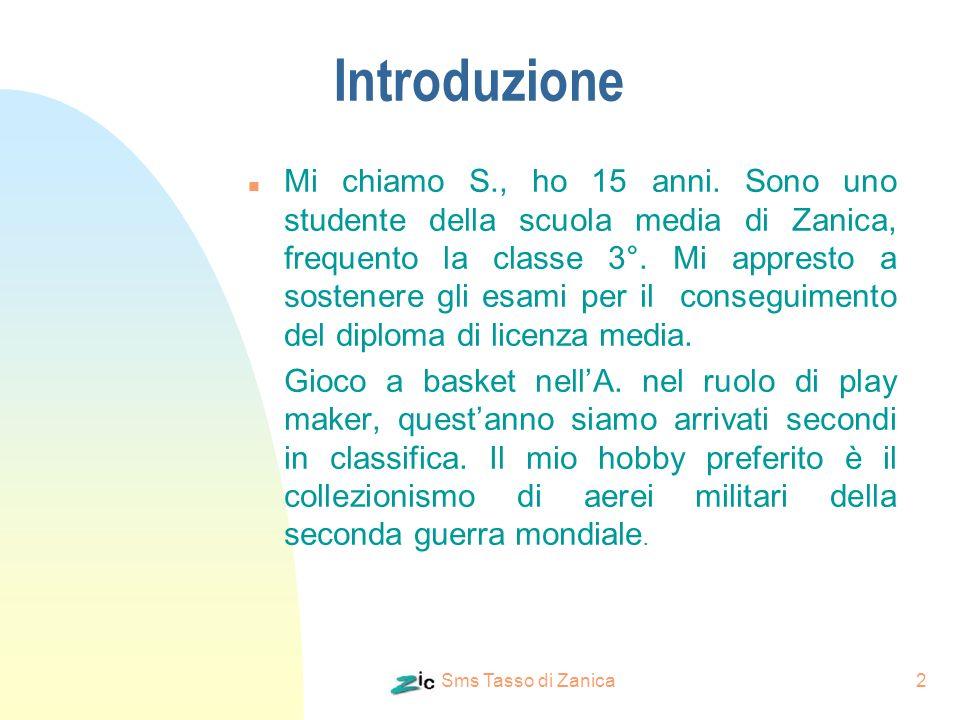 Sms Tasso di Zanica2 Introduzione n Mi chiamo S., ho 15 anni. Sono uno studente della scuola media di Zanica, frequento la classe 3°. Mi appresto a so