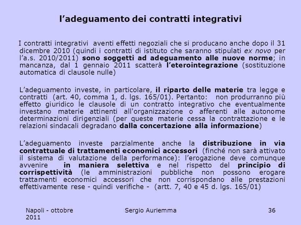 Napoli - ottobre 2011 Sergio Auriemma36 ladeguamento dei contratti integrativi I contratti integrativi aventi effetti negoziali che si producano anche dopo il 31 dicembre 2010 (quindi i contratti di istituto che saranno stipulati ex novo per la.s.