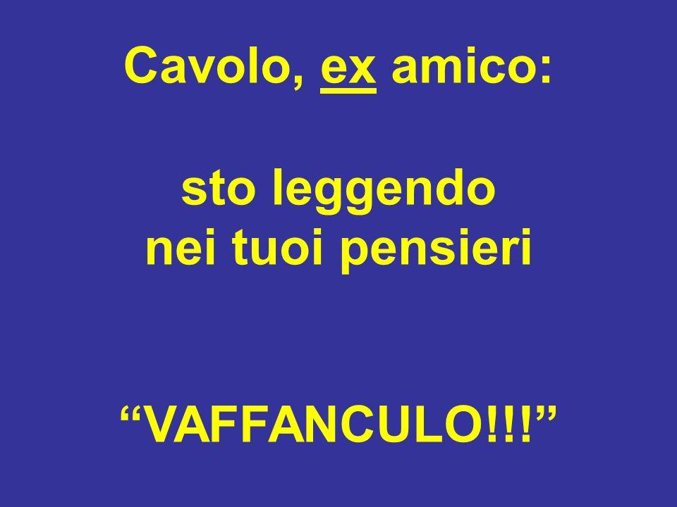 Cavolo, ex amico: sto leggendo nei tuoi pensieri VAFFANCULO!!!