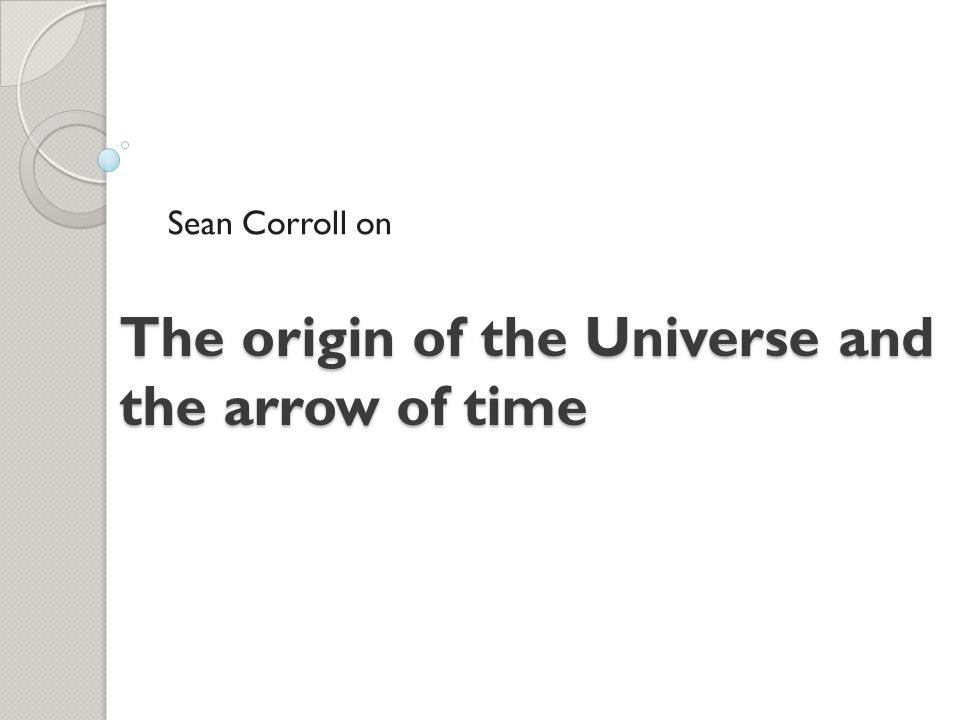 The origin of the Universe and the arrow of time Sean Corroll on
