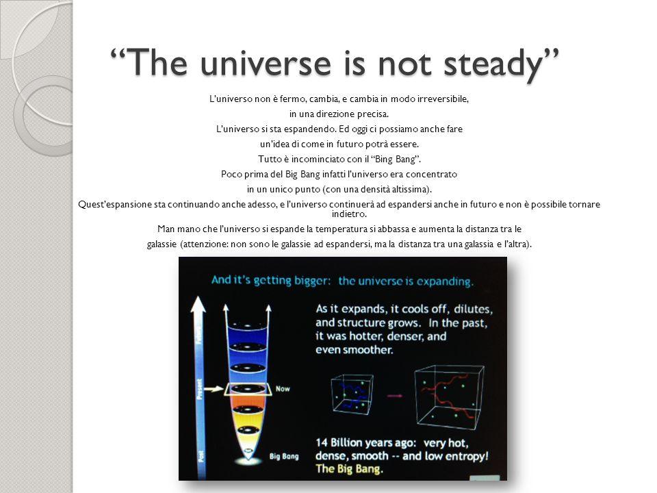 The universe is not steady Luniverso non è fermo, cambia, e cambia in modo irreversibile, in una direzione precisa. Luniverso si sta espandendo. Ed og