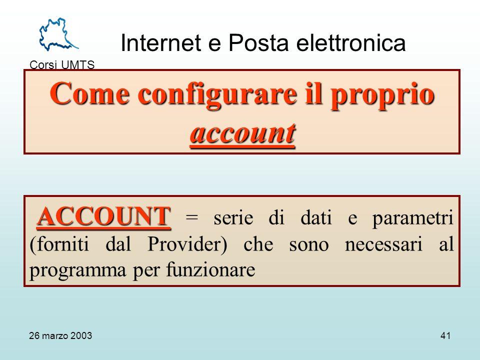 Internet e Posta elettronica Corsi UMTS 26 marzo 200341 Come configurare il proprio account ACCOUNT ACCOUNT = serie di dati e parametri (forniti dal Provider) che sono necessari al programma per funzionare
