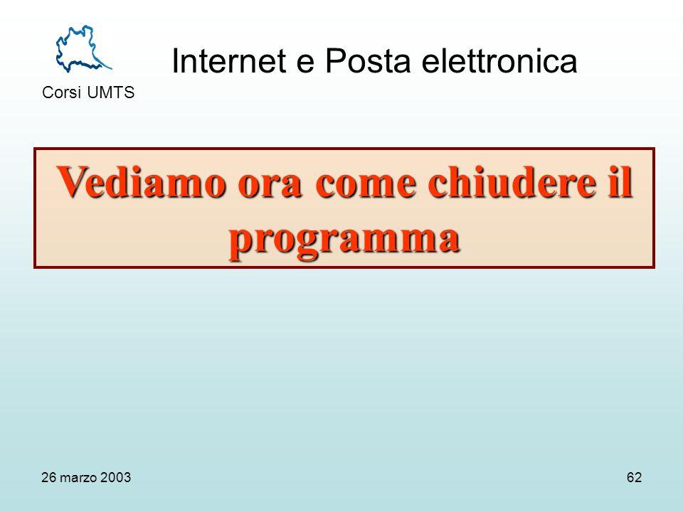 Internet e Posta elettronica Corsi UMTS 26 marzo 200362 Vediamo ora come chiudere il programma