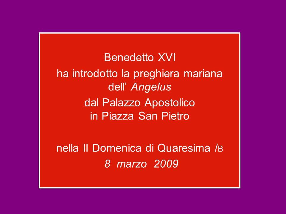 Benedetto XVI ha introdotto la preghiera mariana dell Angelus dal Palazzo Apostolico in Piazza San Pietro nella II Domenica di Quaresima / B 8 marzo 2009 Benedetto XVI ha introdotto la preghiera mariana dell Angelus dal Palazzo Apostolico in Piazza San Pietro nella II Domenica di Quaresima / B 8 marzo 2009