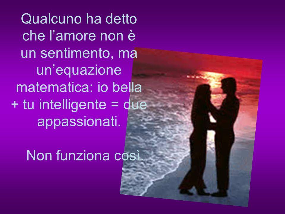 Nessuno ama una persona perchè è educata, perchè è molto efficiente, perchè è elegante o ha gusti simili ai propri...