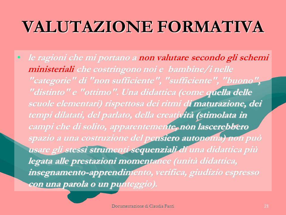Documentazione di Claudia Fanti21 VALUTAZIONE FORMATIVA le ragioni che mi portano a non valutare secondo gli schemi ministeriali che costringono noi e