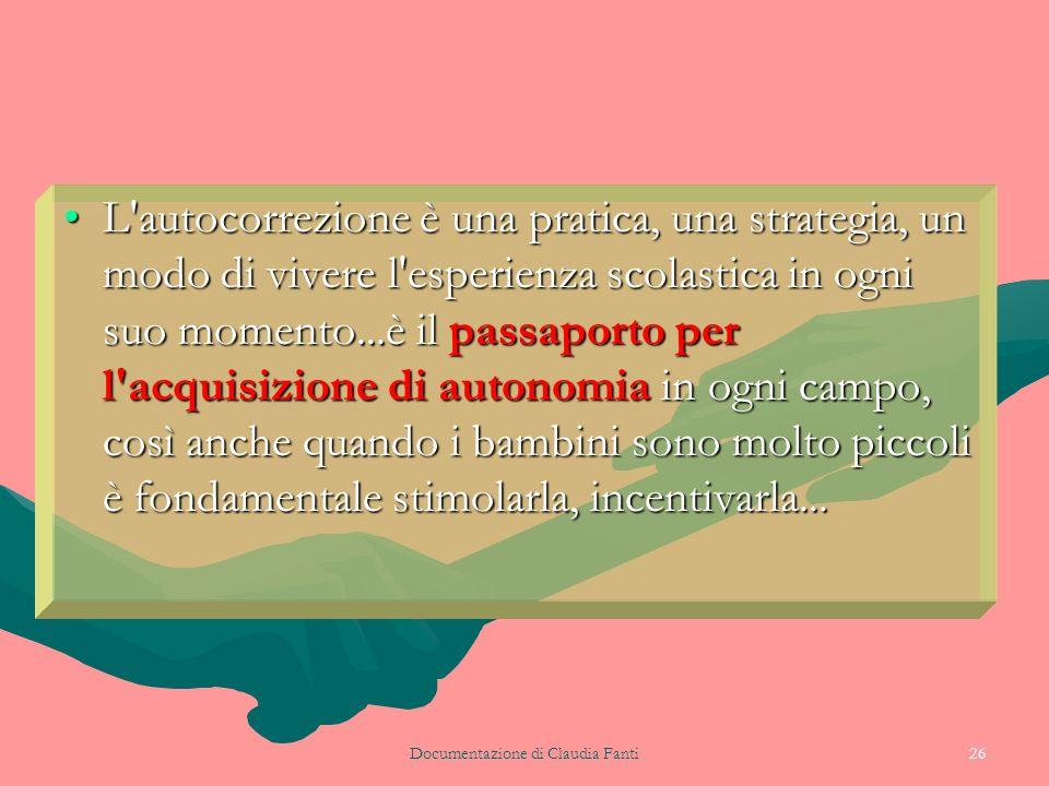 Documentazione di Claudia Fanti26 L'autocorrezione è una pratica, una strategia, un modo di vivere l'esperienza scolastica in ogni suo momento...è il