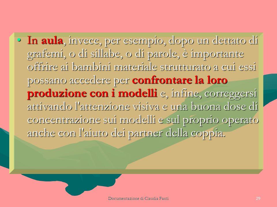Documentazione di Claudia Fanti29 In aula, invece, per esempio, dopo un dettato di grafemi, o di sillabe, o di parole, è importante offrire ai bambini