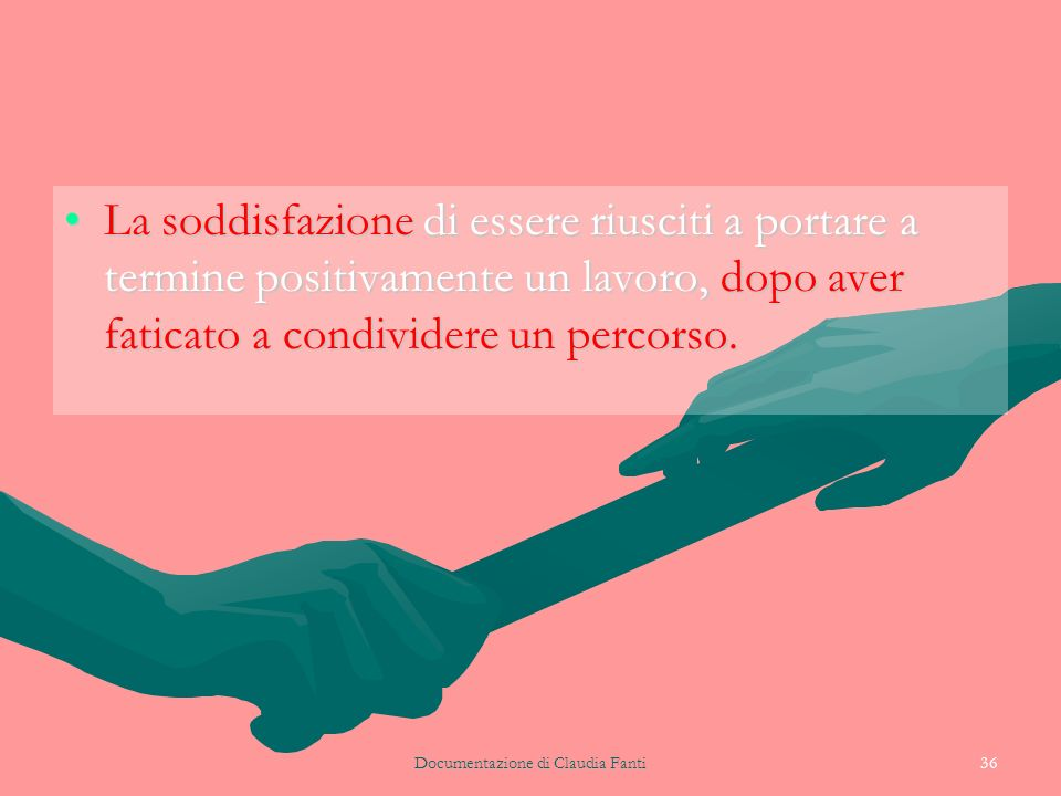 Documentazione di Claudia Fanti36 La soddisfazione di essere riusciti a portare a termine positivamente un lavoro, dopo aver faticato a condividere un