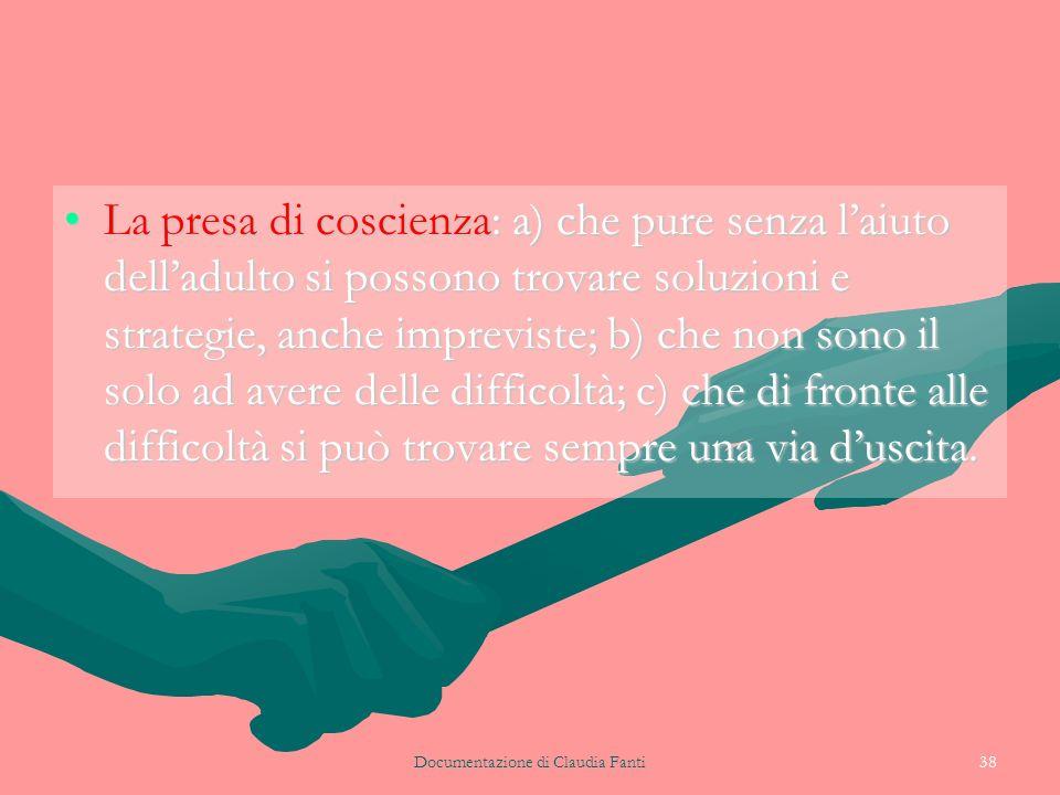 Documentazione di Claudia Fanti38 La presa di coscienza: a) che pure senza laiuto delladulto si possono trovare soluzioni e strategie, anche imprevist