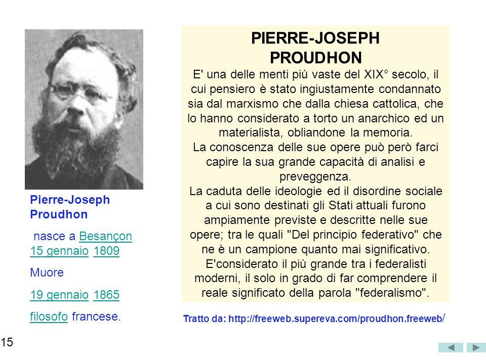 PIERRE-JOSEPH PROUDHON E una delle menti più vaste del XIX° secolo, il cui pensiero è stato ingiustamente condannato sia dal marxismo che dalla chiesa cattolica, che lo hanno considerato a torto un anarchico ed un materialista, obliandone la memoria.