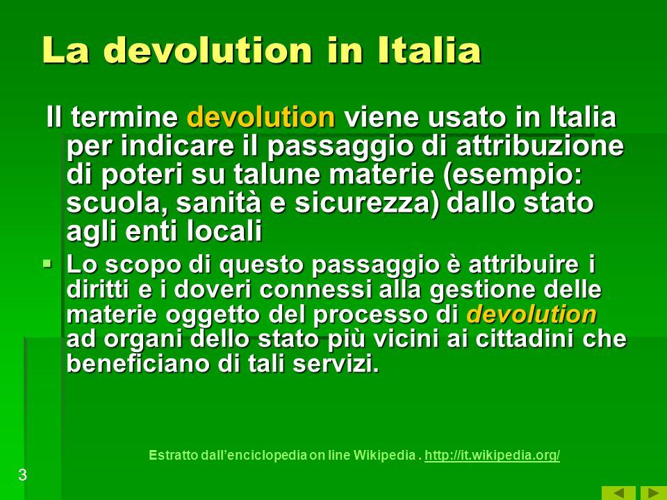 La devolution in Italia Il termine devolution viene usato in Italia per indicare il passaggio di attribuzione di poteri su talune materie (esempio: sc