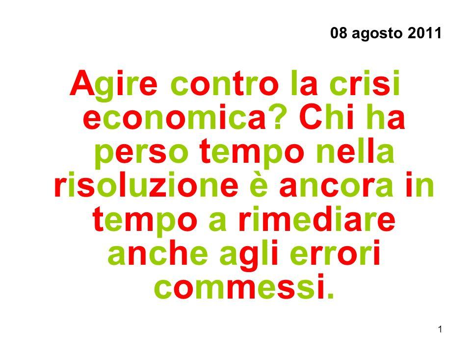 1 08 agosto 2011 Agire contro la crisi economica? Chi ha perso tempo nella risoluzione è ancora in tempo a rimediare anche agli errori commessi.