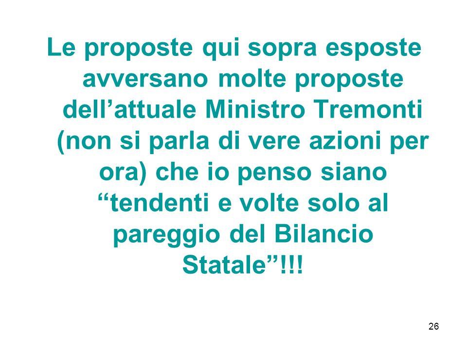 26 Le proposte qui sopra esposte avversano molte proposte dellattuale Ministro Tremonti (non si parla di vere azioni per ora) che io penso siano tendenti e volte solo al pareggio del Bilancio Statale!!!