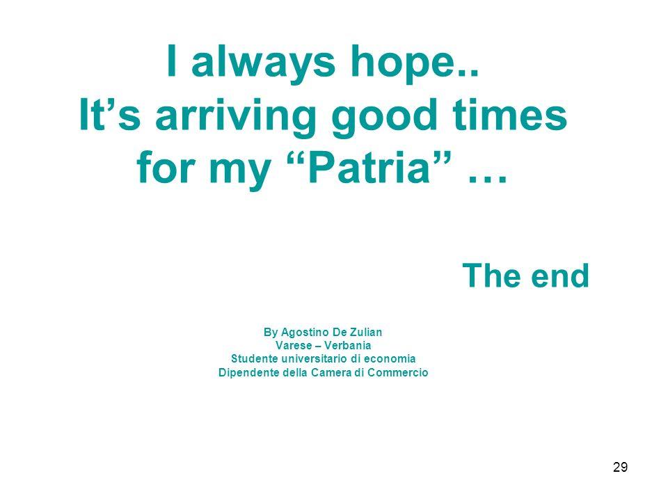 29 I always hope.. Its arriving good times for my Patria … The end By Agostino De Zulian Varese – Verbania Studente universitario di economia Dipenden