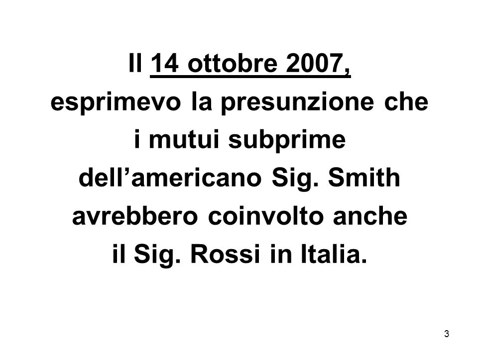 3 Il 14 ottobre 2007, esprimevo la presunzione che i mutui subprime dellamericano Sig. Smith avrebbero coinvolto anche il Sig. Rossi in Italia.