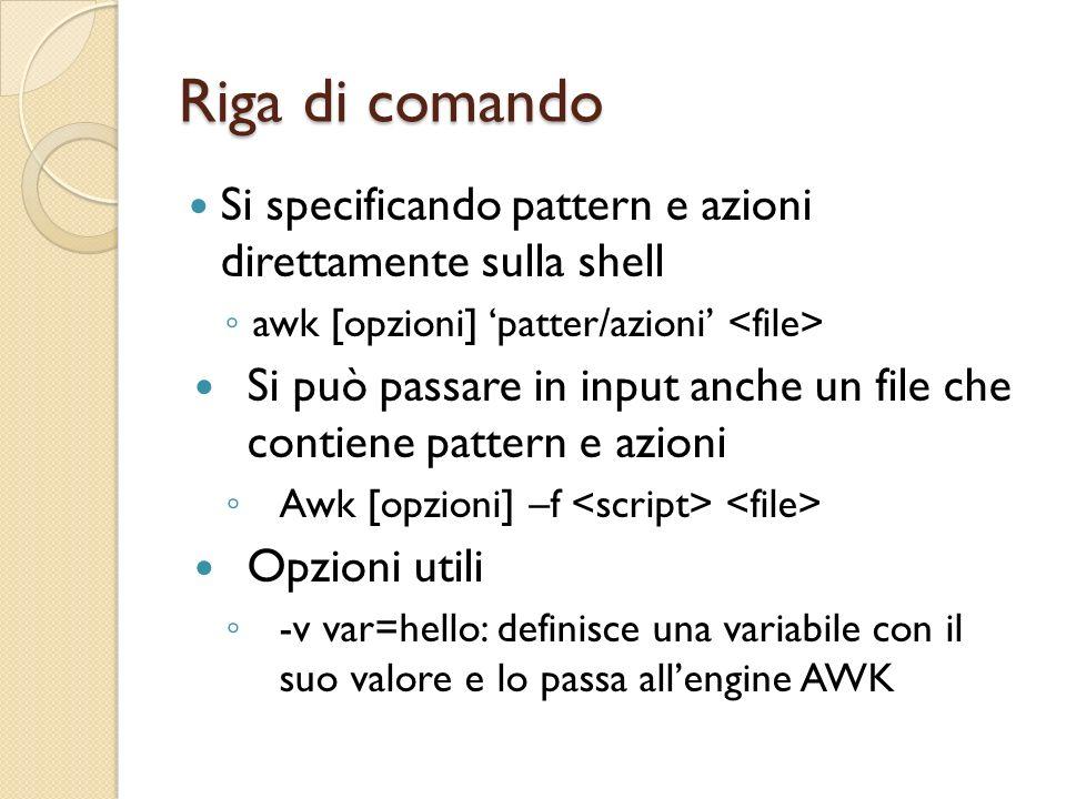 Riga di comando Si specificando pattern e azioni direttamente sulla shell awk [opzioni] patter/azioni Si può passare in input anche un file che contie