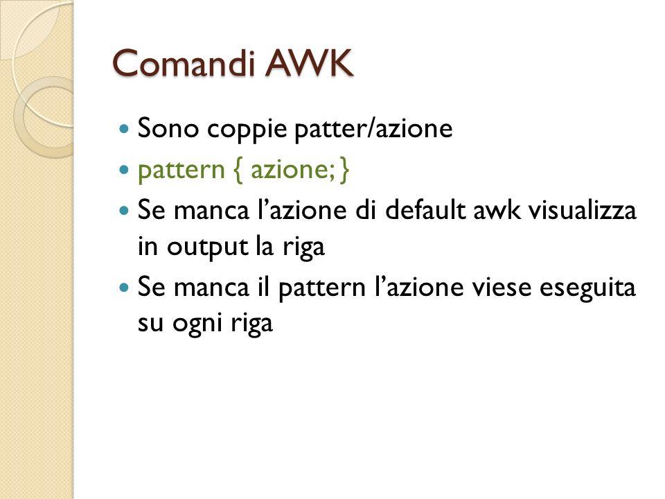 Comandi AWK Sono coppie patter/azione pattern { azione; } Se manca lazione di default awk visualizza in output la riga Se manca il pattern lazione vie