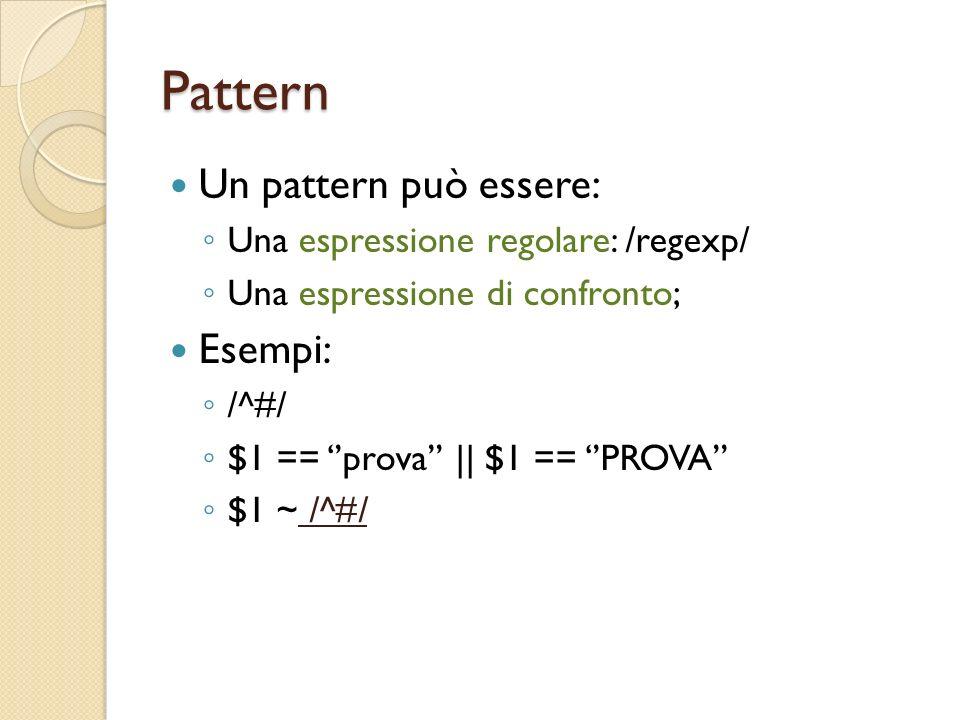 Pattern Un pattern può essere: Una espressione regolare: /regexp/ Una espressione di confronto; Esempi: /^#/ $1 == prova || $1 == PROVA $1 ~ /^#/