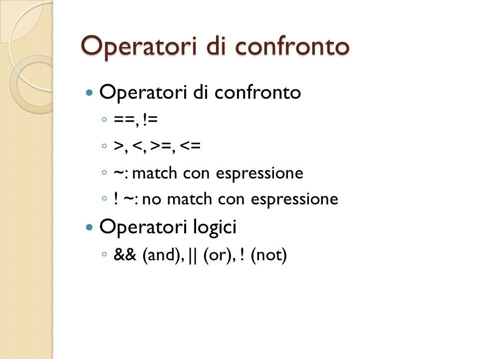 Operatori di confronto ==, != >, =, <= ~: match con espressione ! ~: no match con espressione Operatori logici && (and), || (or), ! (not)