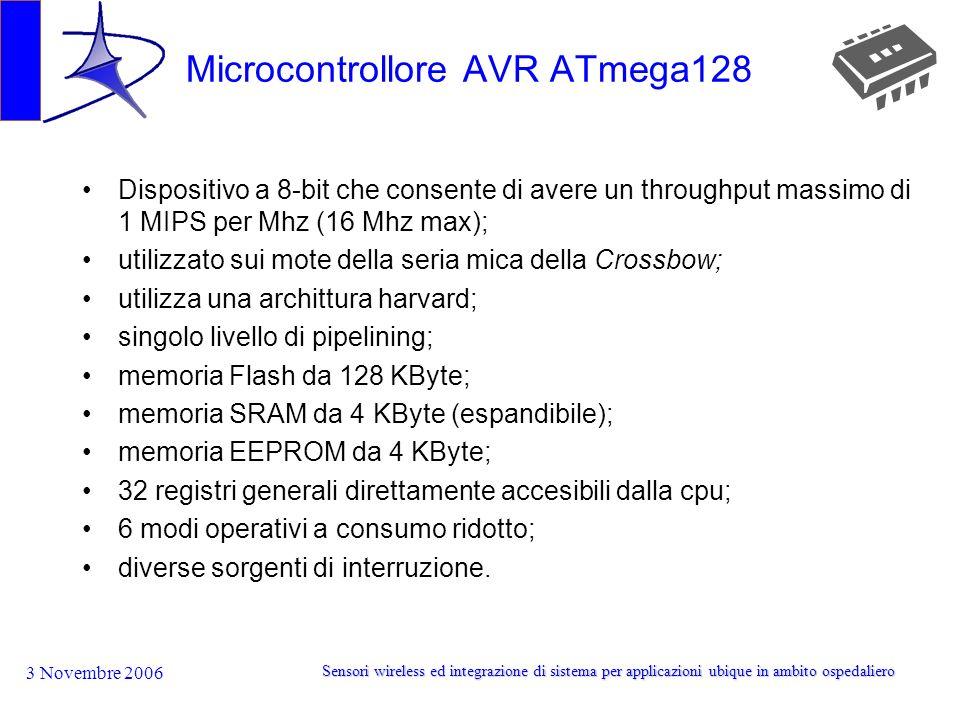 3 Novembre 2006 Sensori wireless ed integrazione di sistema per applicazioni ubique in ambito ospedaliero Microcontrollore AVR ATmega128 Dispositivo a 8-bit che consente di avere un throughput massimo di 1 MIPS per Mhz (16 Mhz max); utilizzato sui mote della seria mica della Crossbow; utilizza una archittura harvard; singolo livello di pipelining; memoria Flash da 128 KByte; memoria SRAM da 4 KByte (espandibile); memoria EEPROM da 4 KByte; 32 registri generali direttamente accesibili dalla cpu; 6 modi operativi a consumo ridotto; diverse sorgenti di interruzione.