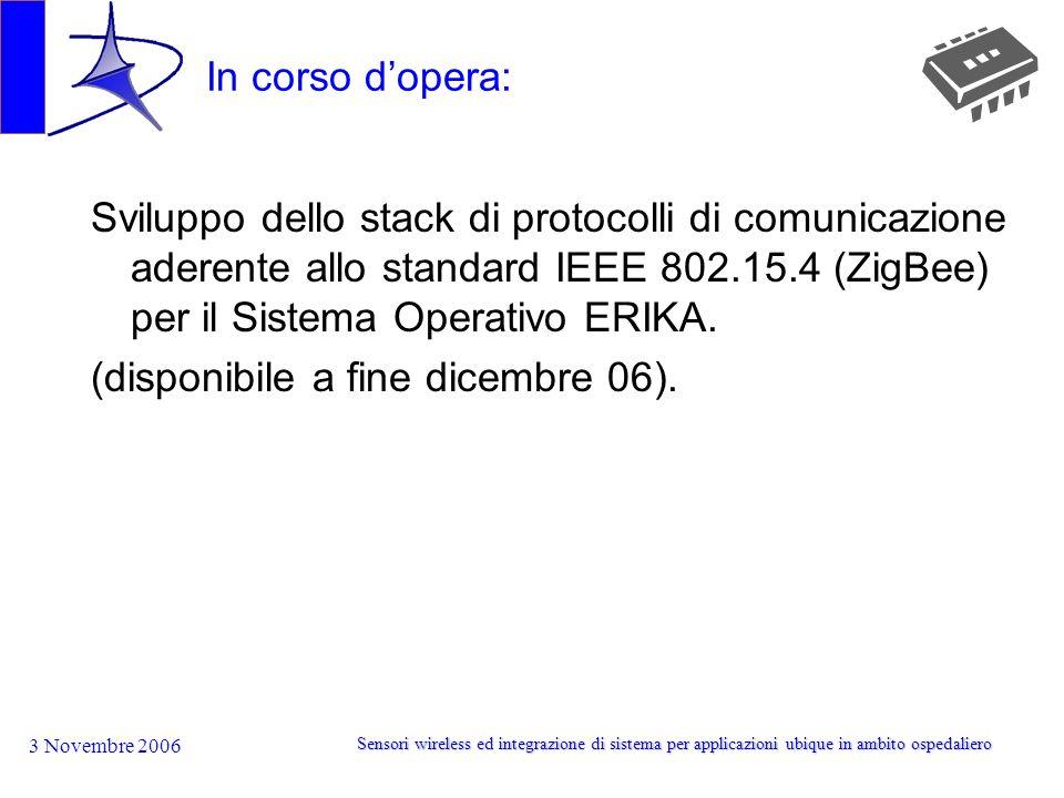 3 Novembre 2006 Sensori wireless ed integrazione di sistema per applicazioni ubique in ambito ospedaliero In corso dopera: Sviluppo dello stack di protocolli di comunicazione aderente allo standard IEEE 802.15.4 (ZigBee) per il Sistema Operativo ERIKA.