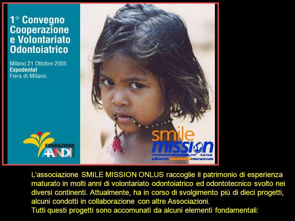 Lassociazione SMILE MISSION ONLUS raccoglie il patrimonio di esperienza maturato in molti anni di volontariato odontoiatrico ed odontotecnico svolto n