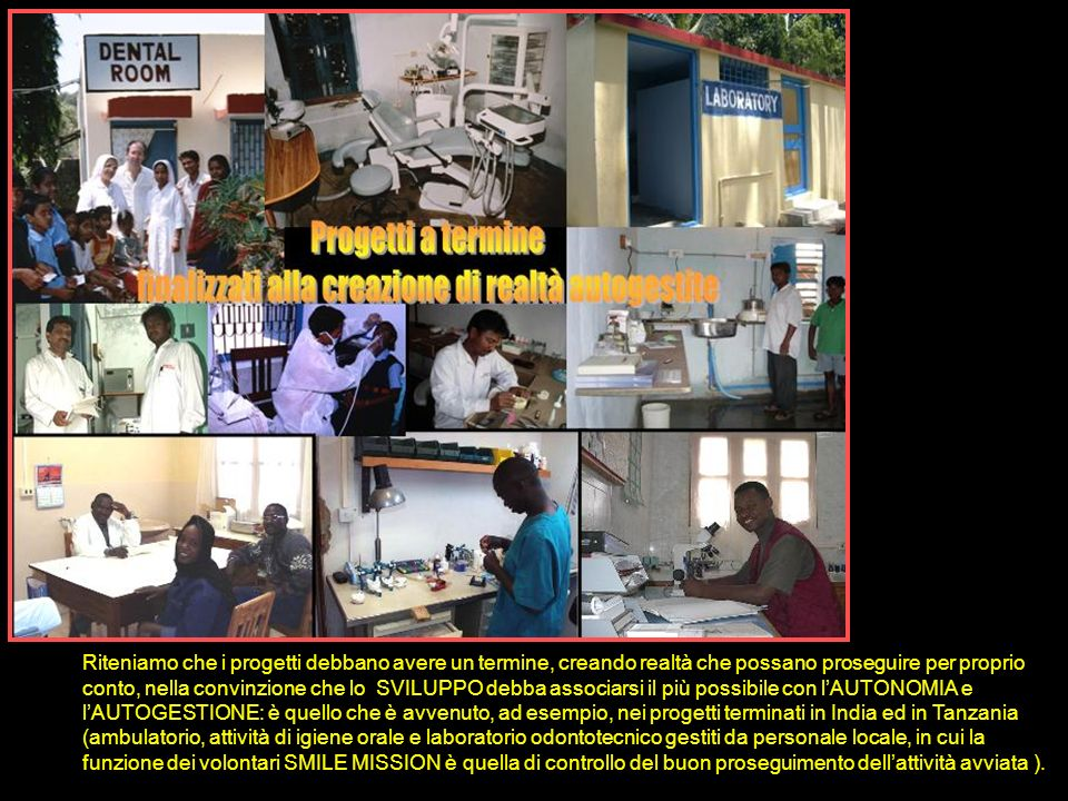 Riconosciamo grande importanza alla formazione del personale locale: in Congo è stato creato un corso teorico e pratico ufficiale presso lUniversità di Lukanga, con conferimento dei relativi diplomi riconosciuti, per la formazione di clinici, odontotecnici, tecnici manutentori, assistenti alla poltrona, igieniste ed animatrici sanitarie.