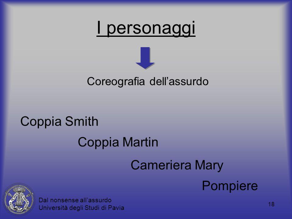 18 I personaggi Coppia Martin Coppia Smith Cameriera Mary Pompiere Dal nonsense allassurdo Università degli Studi di Pavia Coreografia dellassurdo