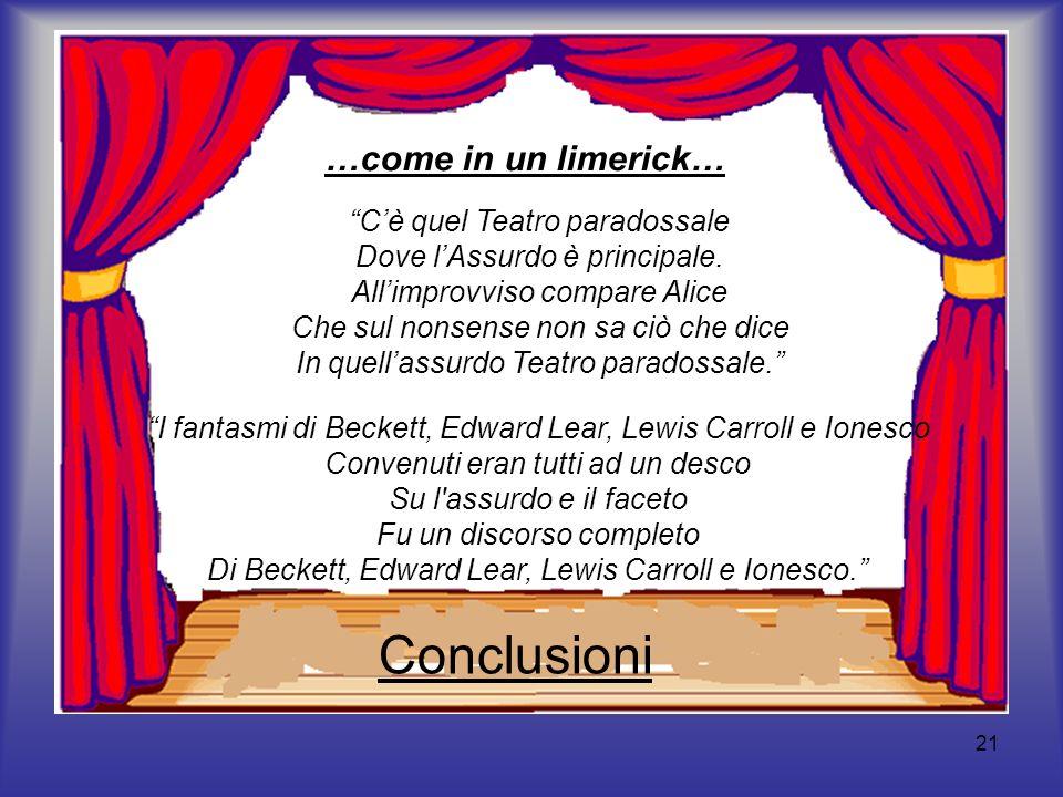 21 Conclusioni …come in un limerick… Cè quel Teatro paradossale Dove lAssurdo è principale. Allimprovviso compare Alice Che sul nonsense non sa ciò ch