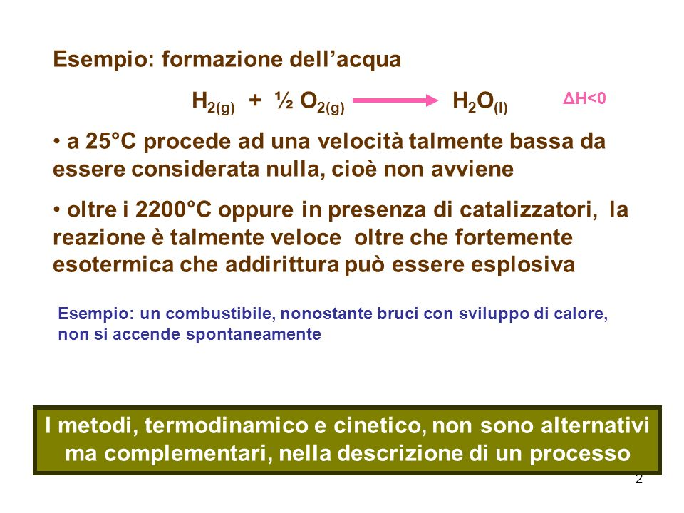2 Esempio: formazione dellacqua H 2(g) + ½ O 2(g) H 2 O (l) a 25°C procede ad una velocità talmente bassa da essere considerata nulla, cioè non avviene oltre i 2200°C oppure in presenza di catalizzatori, la reazione è talmente veloce oltre che fortemente esotermica che addirittura può essere esplosiva I metodi, termodinamico e cinetico, non sono alternativi ma complementari, nella descrizione di un processo ΔH<0 Esempio: un combustibile, nonostante bruci con sviluppo di calore, non si accende spontaneamente