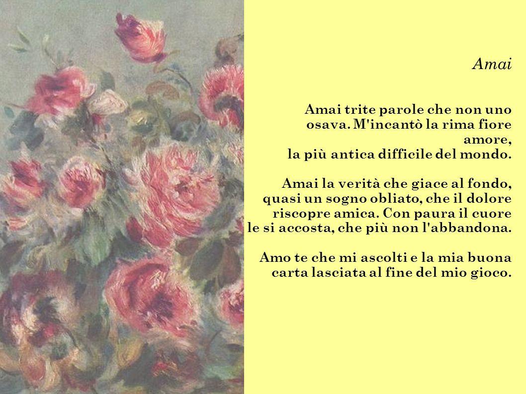 Amai Amai trite parole che non uno osava. M'incantò la rima fiore amore, la più antica difficile del mondo. Amai la verità che giace al fondo, quasi u
