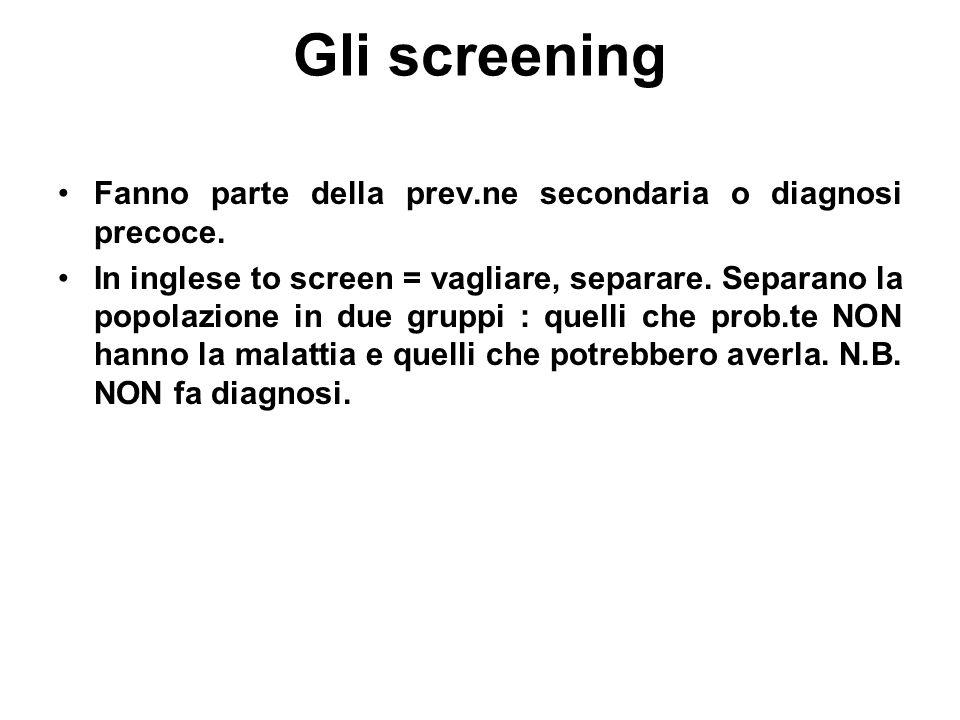 Gli screening Fanno parte della prev.ne secondaria o diagnosi precoce. In inglese to screen = vagliare, separare. Separano la popolazione in due grupp