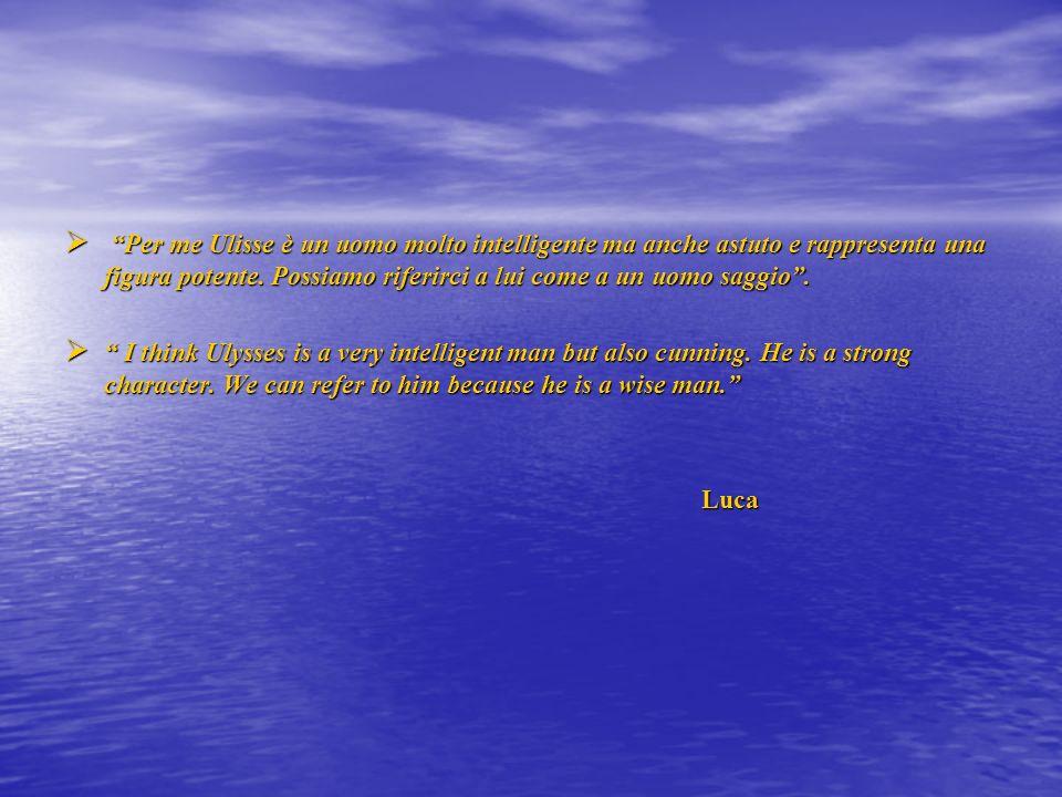 Per me Ulisse è un uomo molto intelligente ma anche astuto e rappresenta una figura potente. Possiamo riferirci a lui come a un uomo saggio. Per me Ul
