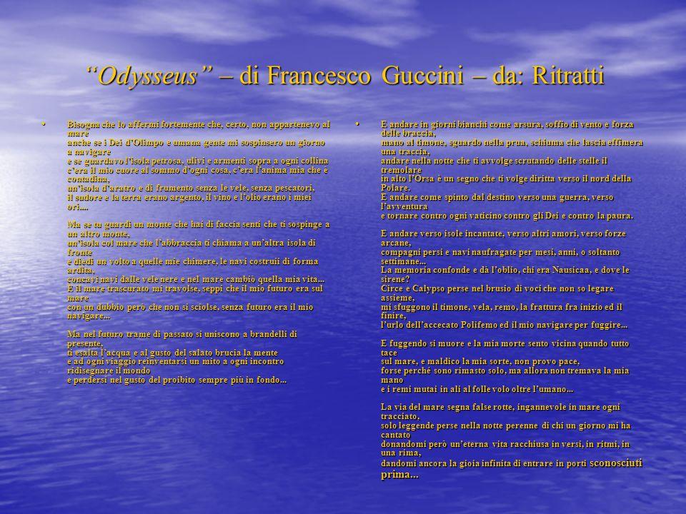 Odysseus – di Francesco Guccini – da: Ritratti Bisogna che lo affermi fortemente che, certo, non appartenevo al mare anche se i Dei dOlimpo e umana ge