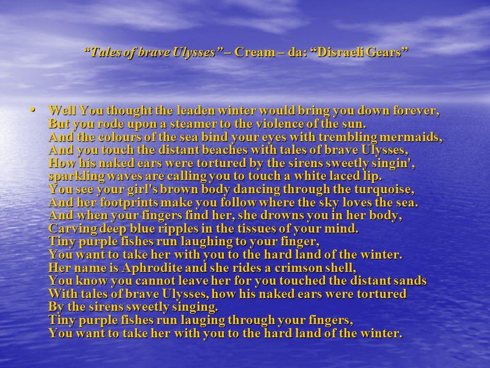 Tales of brave Ulysses – I racconti del coraggioso Ulisse Pensavi che linverno di piombo ti buttasse giù per sempre ma sei andato su una barca incontro alla violenza del sole.