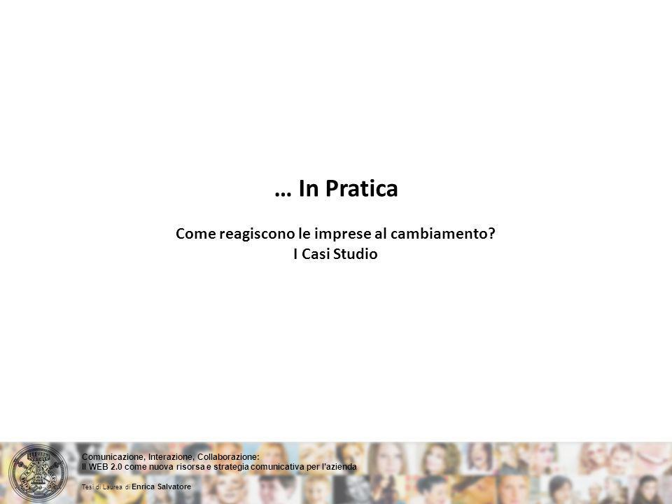 Comunicazione, Interazione, Collaborazione: Il WEB 2.0 come nuova risorsa e strategia comunicativa per lazienda Tesi di Laurea di Enrica Salvatore … In Pratica Come reagiscono le imprese al cambiamento.